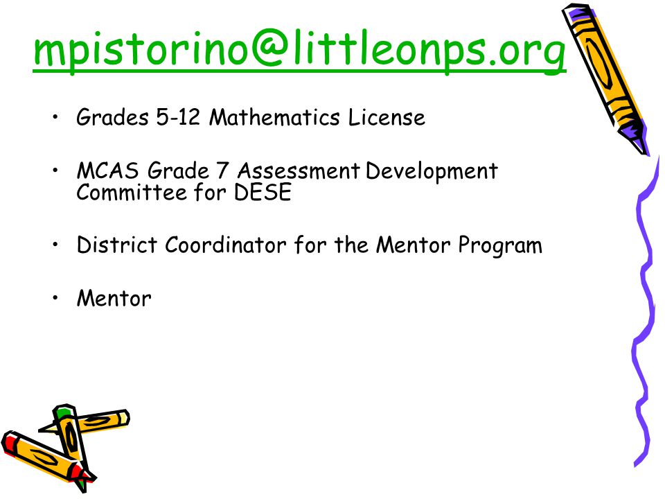 mpistorino@littleonps.org Grades 5-12 Mathematics License MCAS Grade 7 Assessment Development Committee for DESE District Coordinator for the Mentor Program Mentor