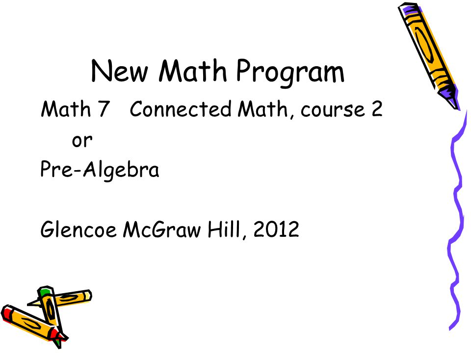 New Math Program Math 7 Connected Math, course 2 or Pre-Algebra Glencoe McGraw Hill, 2012