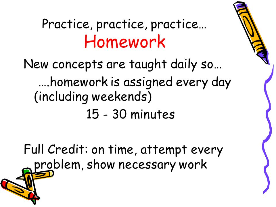 Practice, practice, practice… Homework New concepts are taught daily so… ….homework is assigned every day (including weekends) 15 - 30 minutes Full Credit: on time, attempt every problem, show necessary work