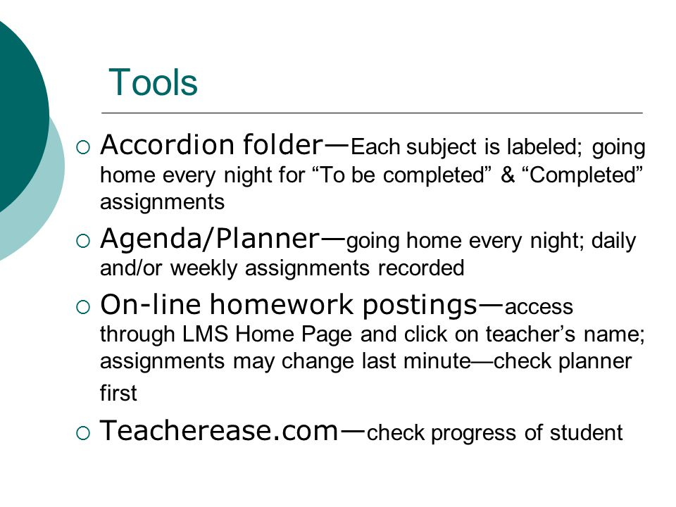Tools  Accordion folder— Each subject is labeled; going home every night for To be completed & Completed assignments  Agenda/Planner— going home every night; daily and/or weekly assignments recorded  On-line homework postings— access through LMS Home Page and click on teacher's name; assignments may change last minute—check planner first  Teacherease.com— check progress of student