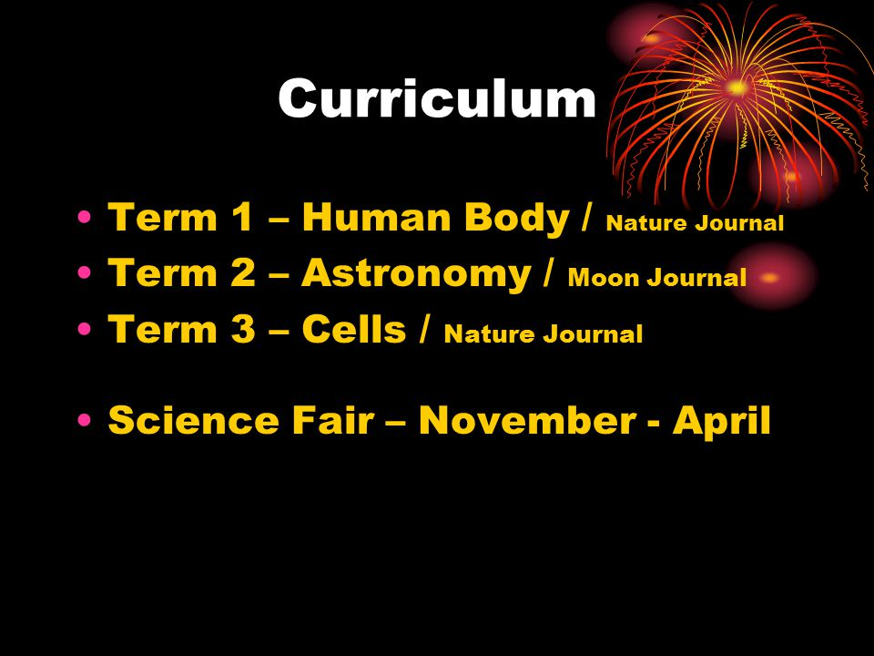 Curriculum Term 1 – Human Body / Nature Journal Term 2 – Astronomy / Moon Journal Term 3 – Cells / Nature Journal Science Fair – November - April