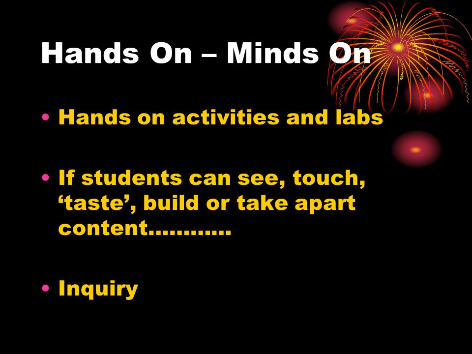 Hands On – Minds On Hands on activities and labs If students can see, touch, 'taste', build or take apart content………… Inquiry