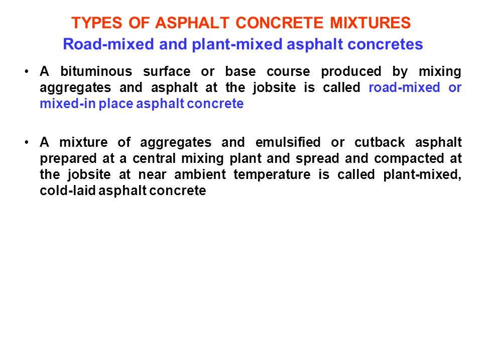 TYPES OF ASPHALT CONCRETE MIXTURES Road-mixed and plant-mixed asphalt concretes A bituminous surface or base course produced by mixing aggregates and