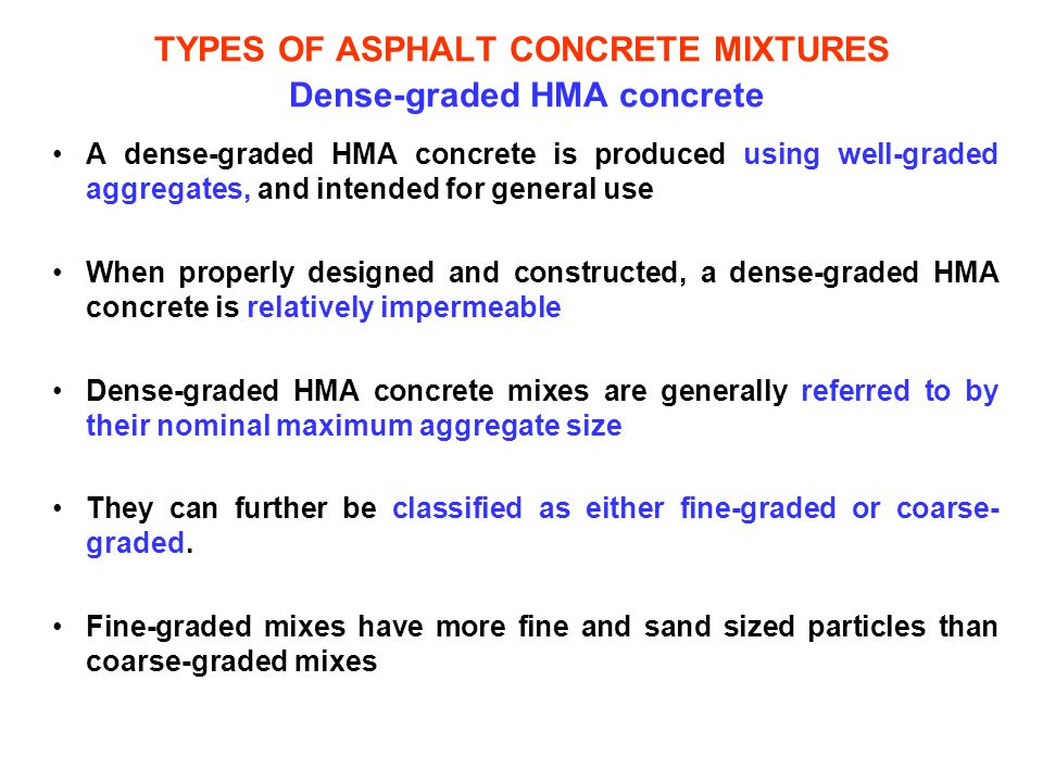 TYPES OF ASPHALT CONCRETE MIXTURES Dense-graded HMA concrete A dense-graded HMA concrete is produced using well-graded aggregates, and intended for ge