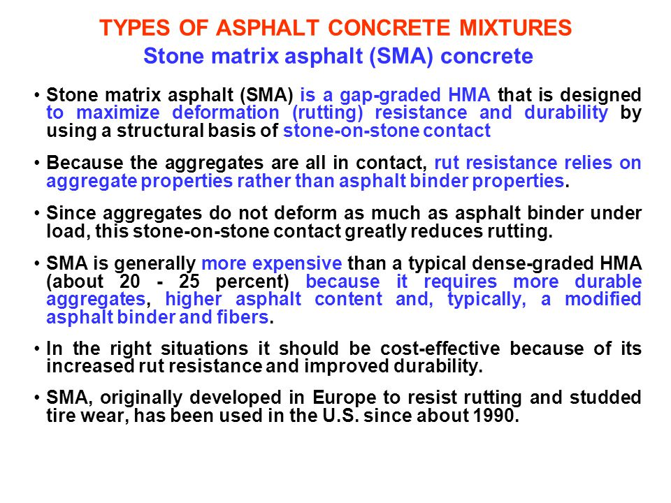 TYPES OF ASPHALT CONCRETE MIXTURES Stone matrix asphalt (SMA) concrete Stone matrix asphalt (SMA) is a gap-graded HMA that is designed to maximize def