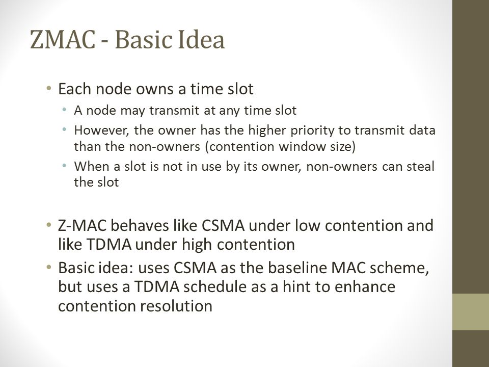 Z-MAC: Basic Objective Z-MAC  Combine best of both  Eliminate worst of both MAC Channel Utilization CSMA TDMA Low Contention High Contention HighLow