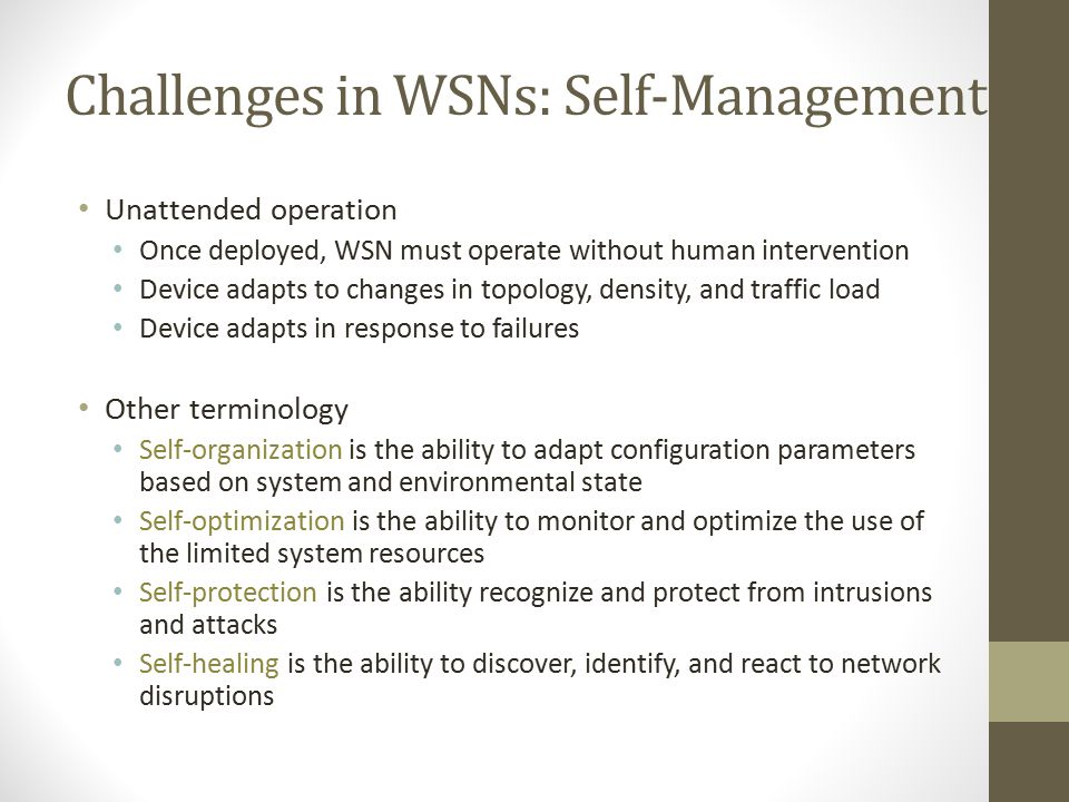 "Challenges in WSNs: Self-Management Ad-hoc deployment many sensor networks are deployed ""without design"" sensors dropped from airplanes (battlefield a"