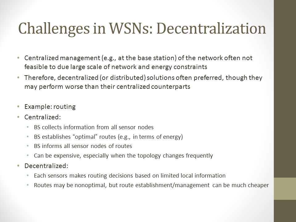 Challenges in WSNs: Wireless Networks Wireless communication faces a variety of challenges Attenuation: limits radio range Multi-hop communication: in
