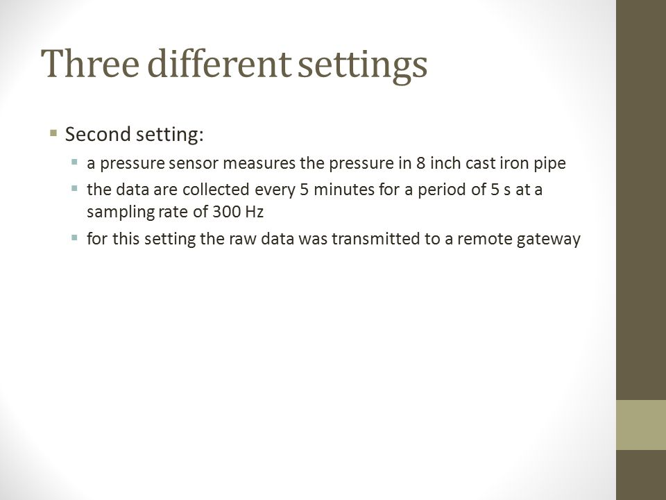 Three different settings  First setting:  pressure and pH sensors are installed on a 12 inch cast-iron pipe  pressure sensor is a modified version