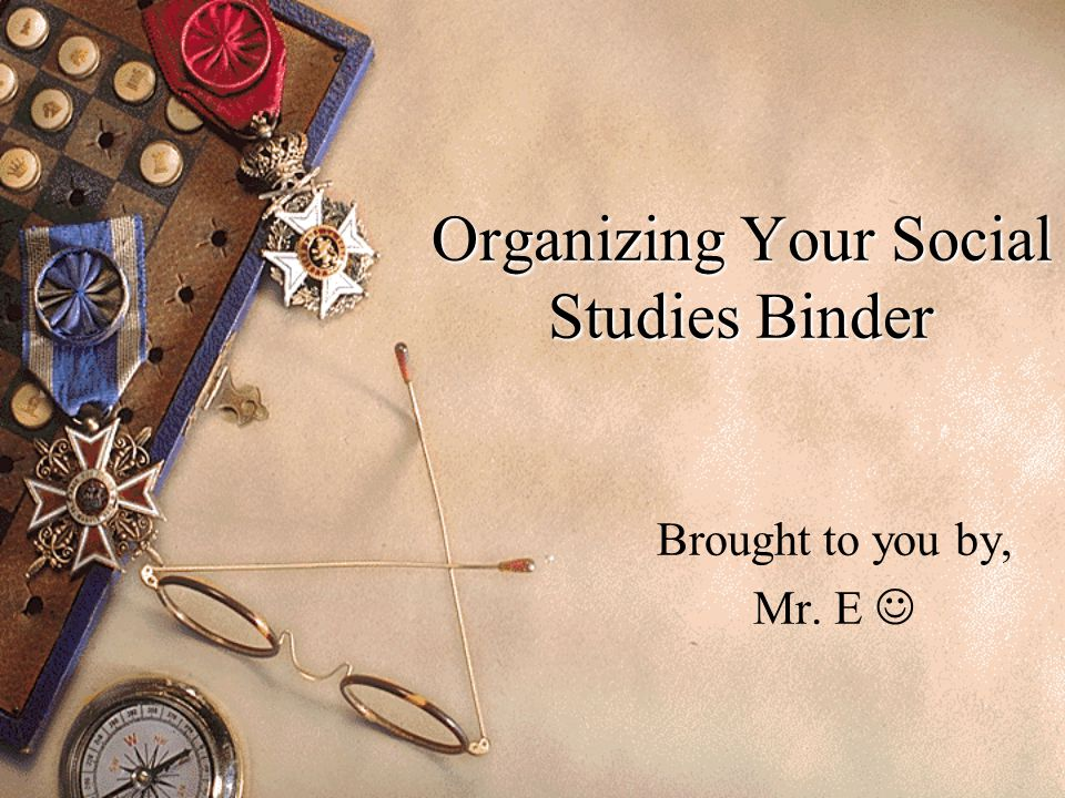 Organizing Your Social Studies Binder Brought to you by, Mr. E