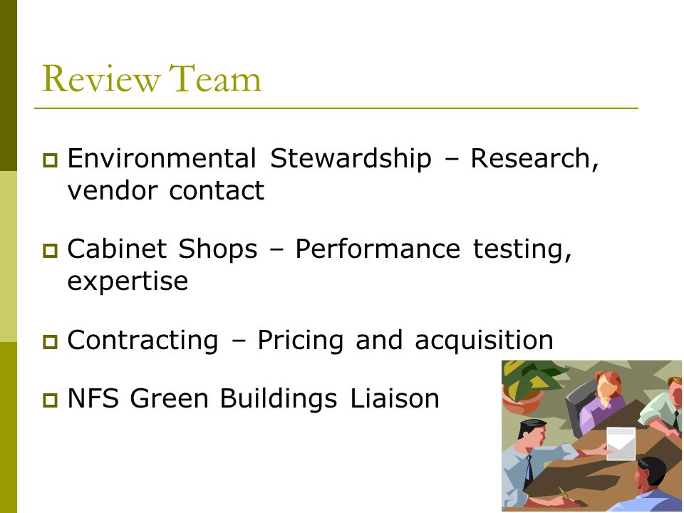 10 Review Team  Environmental Stewardship – Research, vendor contact  Cabinet Shops – Performance testing, expertise  Contracting – Pricing and acquisition  NFS Green Buildings Liaison