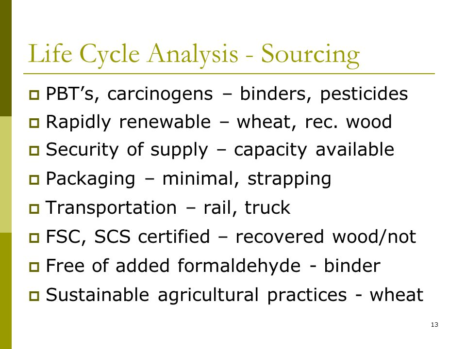 13 Life Cycle Analysis - Sourcing  PBT's, carcinogens – binders, pesticides  Rapidly renewable – wheat, rec.
