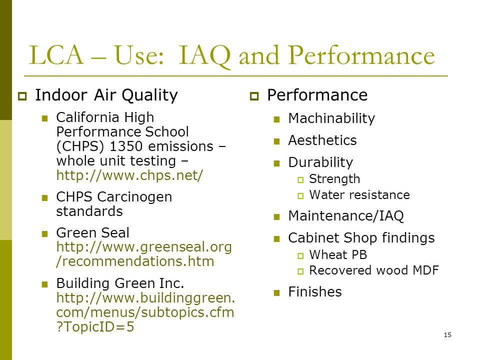 15 LCA – Use: IAQ and Performance  Indoor Air Quality California High Performance School (CHPS) 1350 emissions – whole unit testing – http://www.chps.net/ CHPS Carcinogen standards Green Seal http://www.greenseal.org /recommendations.htm Building Green Inc.