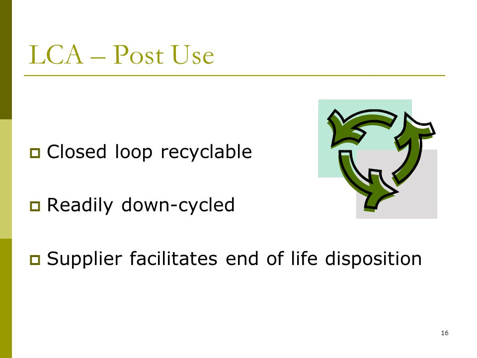 16 LCA – Post Use  Closed loop recyclable  Readily down-cycled  Supplier facilitates end of life disposition