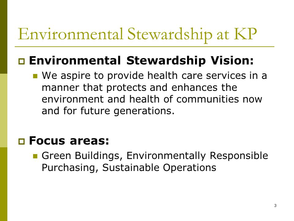 3 Environmental Stewardship at KP  Environmental Stewardship Vision: We aspire to provide health care services in a manner that protects and enhances the environment and health of communities now and for future generations.