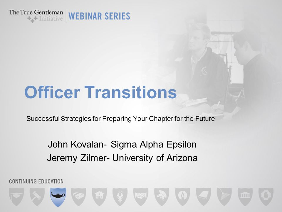 Officer Transitions Successful Strategies for Preparing Your Chapter for the Future John Kovalan- Sigma Alpha Epsilon Jeremy Zilmer- University of Arizona
