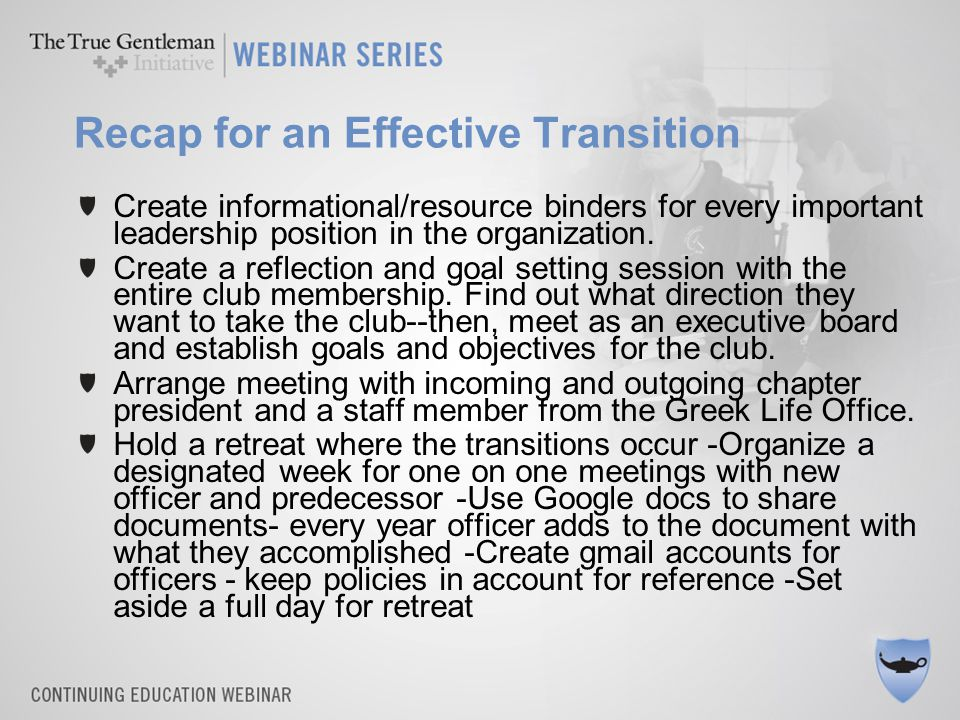 Recap for an Effective Transition Create informational/resource binders for every important leadership position in the organization.