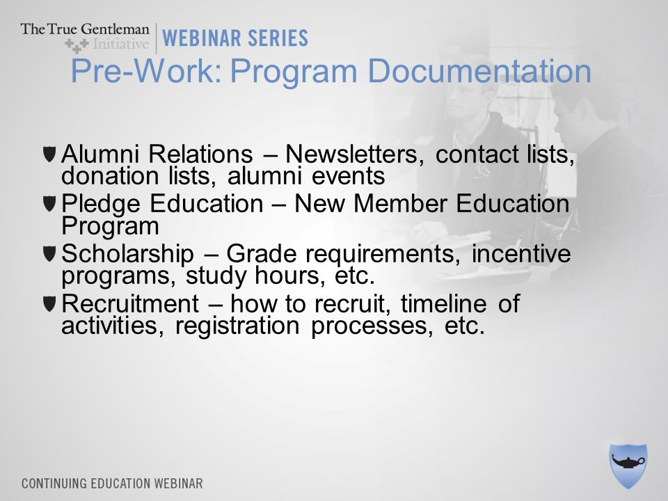 Pre-Work: Program Documentation Alumni Relations – Newsletters, contact lists, donation lists, alumni events Pledge Education – New Member Education Program Scholarship – Grade requirements, incentive programs, study hours, etc.