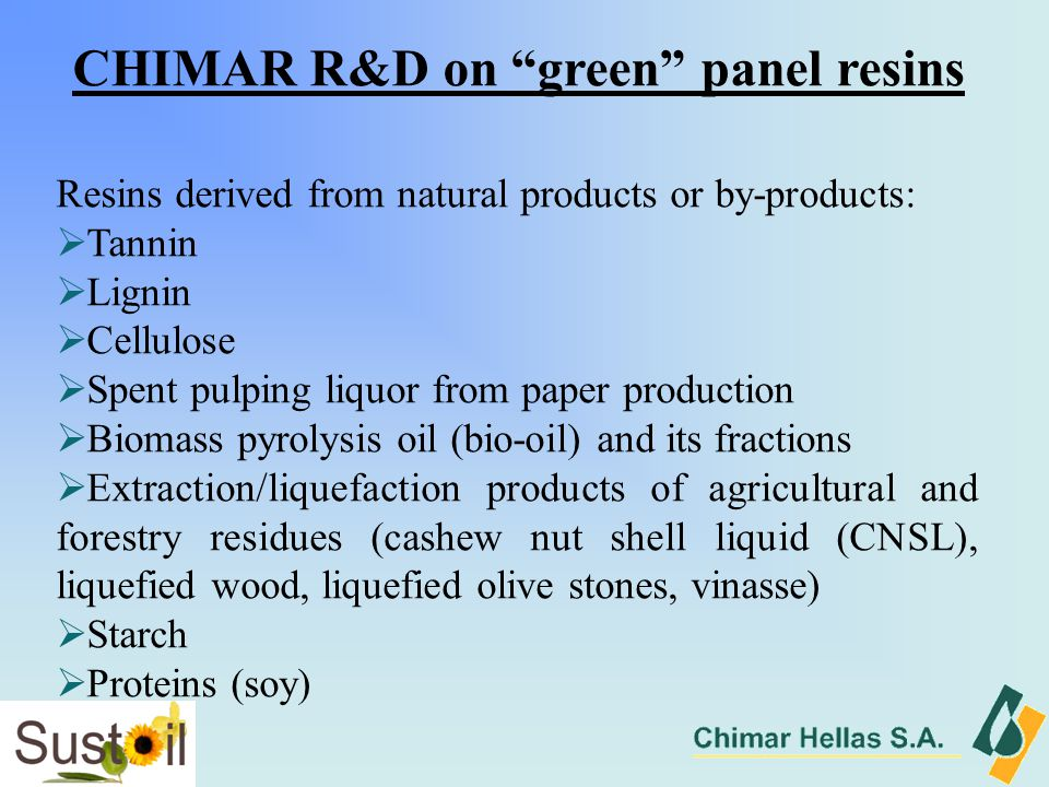 CHIMAR R&D on green panel resins Resins derived from natural products or by-products:  Tannin  Lignin  Cellulose  Spent pulping liquor from paper production  Biomass pyrolysis oil (bio-oil) and its fractions  Extraction/liquefaction products of agricultural and forestry residues (cashew nut shell liquid (CNSL), liquefied wood, liquefied olive stones, vinasse)  Starch  Proteins (soy)