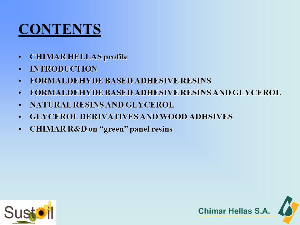 CONTENTS CHIMAR HELLAS profileCHIMAR HELLAS profile INTRODUCTIONINTRODUCTION FORMALDEHYDE BASED ADHESIVE RESINSFORMALDEHYDE BASED ADHESIVE RESINS FORMALDEHYDE BASED ADHESIVE RESINS AND GLYCEROLFORMALDEHYDE BASED ADHESIVE RESINS AND GLYCEROL NATURAL RESINS AND GLYCEROLNATURAL RESINS AND GLYCEROL GLYCEROL DERIVATIVES AND WOOD ADHSIVESGLYCEROL DERIVATIVES AND WOOD ADHSIVES CHIMAR R&D on green panel resinsCHIMAR R&D on green panel resins