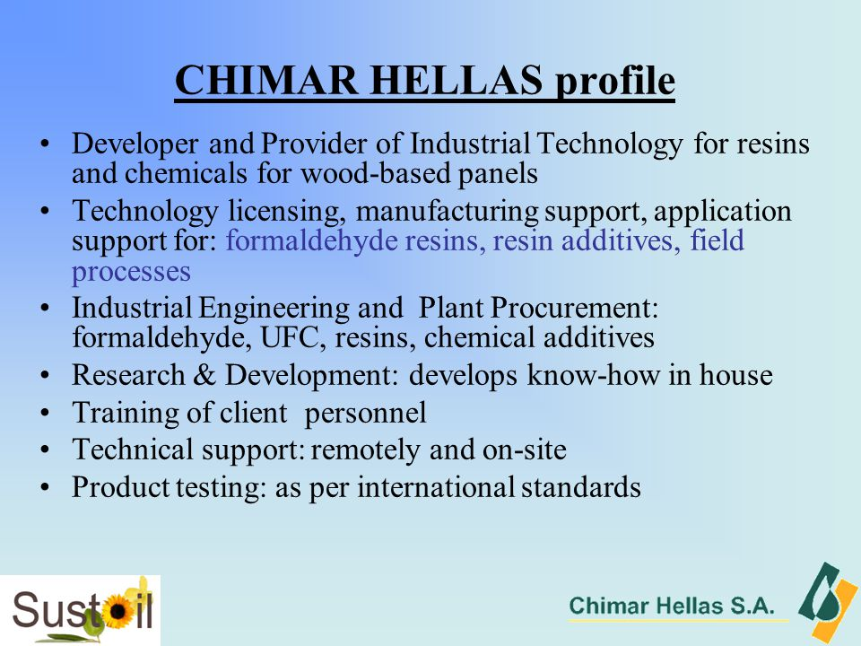 CHIMAR HELLAS profile Developer and Provider of Industrial Technology for resins and chemicals for wood-based panels Technology licensing, manufacturing support, application support for: formaldehyde resins, resin additives, field processes Industrial Engineering and Plant Procurement: formaldehyde, UFC, resins, chemical additives Research & Development: develops know-how in house Training of client personnel Technical support: remotely and on-site Product testing: as per international standards
