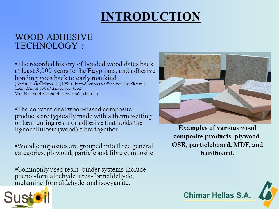 WOOD ADHESIVE TECHNOLOGY : The recorded history of bonded wood dates back at least 3,000 years to the Egyptians, and adhesive bonding goes back to early mankind (Skeist, I.