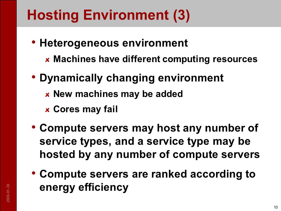 2009-01-26 10 Hosting Environment (3) Heterogeneous environment Machines have different computing resources Dynamically changing environment New machines may be added Cores may fail Compute servers may host any number of service types, and a service type may be hosted by any number of compute servers Compute servers are ranked according to energy efficiency