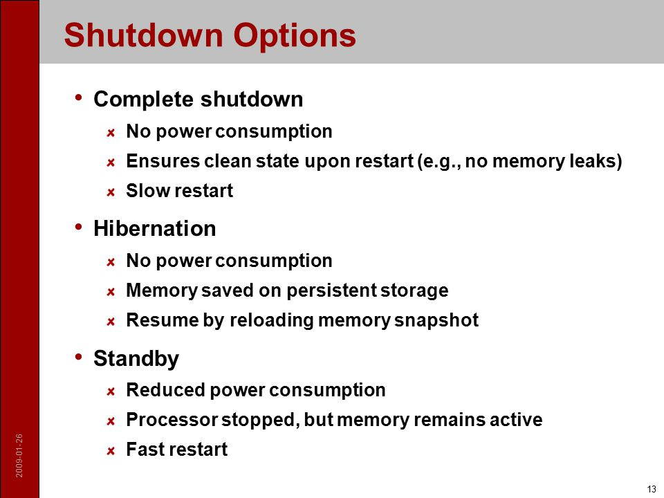 2009-01-26 13 Shutdown Options Complete shutdown No power consumption Ensures clean state upon restart (e.g., no memory leaks) Slow restart Hibernation No power consumption Memory saved on persistent storage Resume by reloading memory snapshot Standby Reduced power consumption Processor stopped, but memory remains active Fast restart