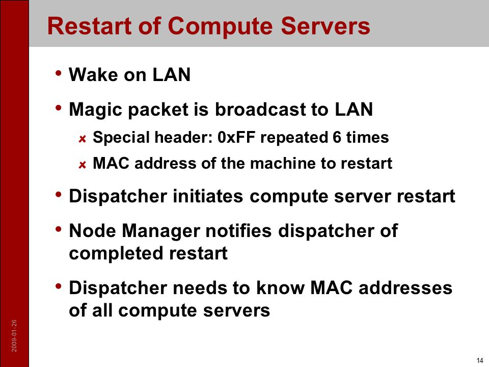 2009-01-26 14 Restart of Compute Servers Wake on LAN Magic packet is broadcast to LAN Special header: 0xFF repeated 6 times MAC address of the machine to restart Dispatcher initiates compute server restart Node Manager notifies dispatcher of completed restart Dispatcher needs to know MAC addresses of all compute servers