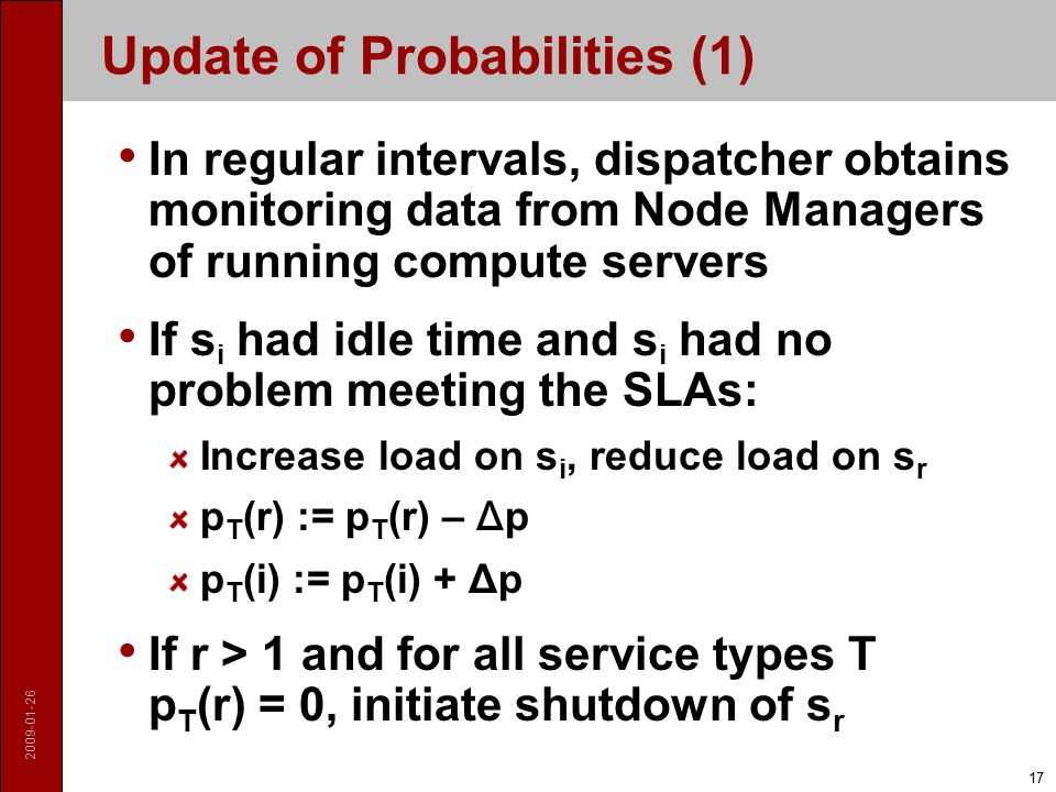 2009-01-26 17 Update of Probabilities (1) In regular intervals, dispatcher obtains monitoring data from Node Managers of running compute servers If s i had idle time and s i had no problem meeting the SLAs: Increase load on s i, reduce load on s r p T (r) := p T (r) – Δ p p T (i) := p T (i) + Δp If r > 1 and for all service types T p T (r) = 0, initiate shutdown of s r