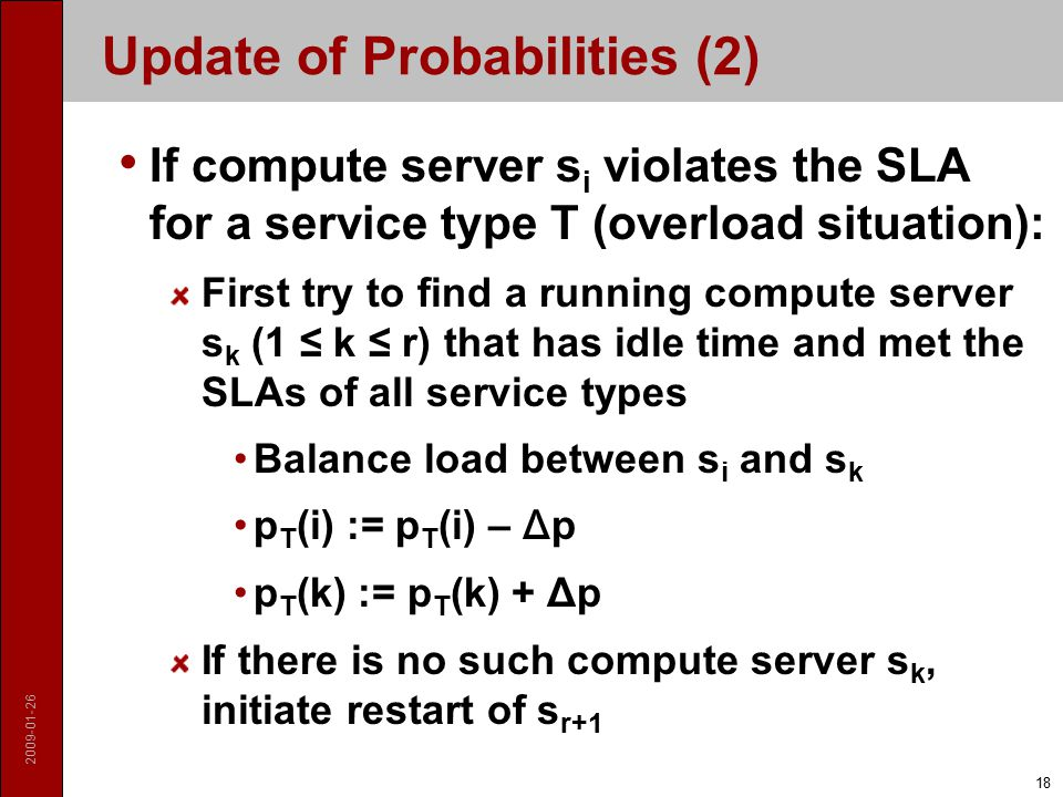 2009-01-26 18 Update of Probabilities (2) If compute server s i violates the SLA for a service type T (overload situation): First try to find a running compute server s k (1 ≤ k ≤ r) that has idle time and met the SLAs of all service types Balance load between s i and s k p T (i) := p T (i) – Δ p p T (k) := p T (k) + Δp If there is no such compute server s k, initiate restart of s r+1