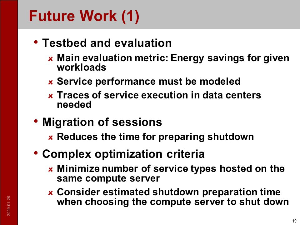 2009-01-26 19 Future Work (1) Testbed and evaluation Main evaluation metric: Energy savings for given workloads Service performance must be modeled Traces of service execution in data centers needed Migration of sessions Reduces the time for preparing shutdown Complex optimization criteria Minimize number of service types hosted on the same compute server Consider estimated shutdown preparation time when choosing the compute server to shut down