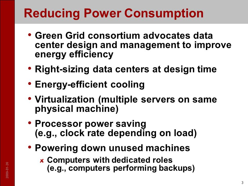 2009-01-26 3 Reducing Power Consumption Green Grid consortium advocates data center design and management to improve energy efficiency Right-sizing data centers at design time Energy-efficient cooling Virtualization (multiple servers on same physical machine) Processor power saving (e.g., clock rate depending on load) Powering down unused machines Computers with dedicated roles (e.g., computers performing backups)