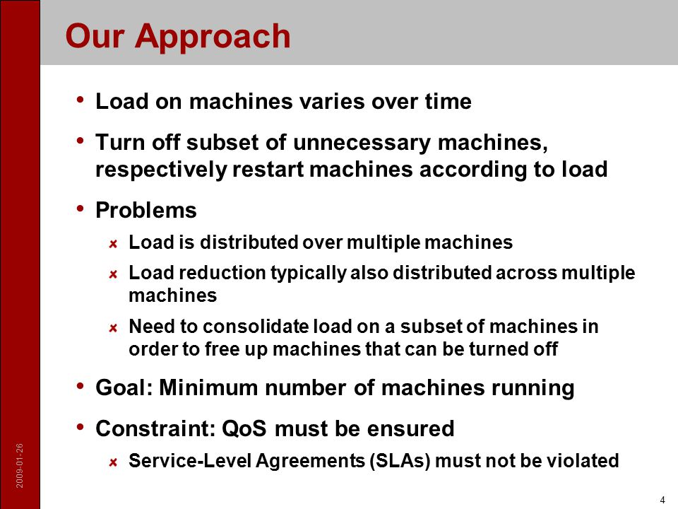2009-01-26 4 Our Approach Load on machines varies over time Turn off subset of unnecessary machines, respectively restart machines according to load Problems Load is distributed over multiple machines Load reduction typically also distributed across multiple machines Need to consolidate load on a subset of machines in order to free up machines that can be turned off Goal: Minimum number of machines running Constraint: QoS must be ensured Service-Level Agreements (SLAs) must not be violated