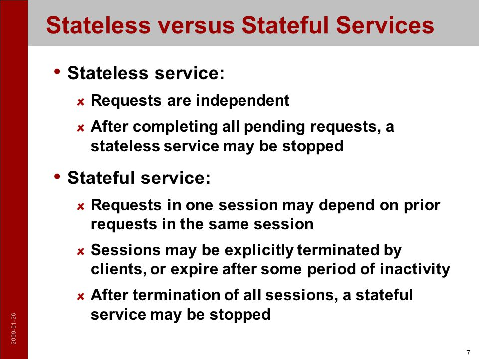 2009-01-26 7 Stateless versus Stateful Services Stateless service: Requests are independent After completing all pending requests, a stateless service may be stopped Stateful service: Requests in one session may depend on prior requests in the same session Sessions may be explicitly terminated by clients, or expire after some period of inactivity After termination of all sessions, a stateful service may be stopped