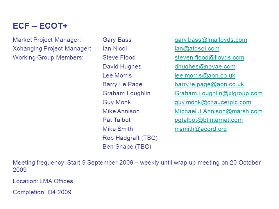 ECF – ECOT+ Market Project Manager: Xchanging Project Manager: Working Group Members: Gary Bass Ian Nicol Steve Flood David Hughes Lee Morris Barry Le Page Graham Loughlin Guy Monk Mike Annison Pat Talbot Mike Smith Rob Hadgraft (TBC) Ben Snape (TBC) gary.bass@lmalloyds.com ian@atdsol.com steven.flood@lloyds.com dhughes@novae.com lee.morris@aon.co.uk barry.le.page@aon.co.uk Graham.Loughlin@xlgroup.com guy.monk@chaucerplc.com Michael.J.Annison@marsh.com pgtalbot@btinternet.com msmith@acord.org Meeting frequency: Start 9 September 2009 – weekly until wrap up meeting on 20 October 2009 Location: LMA Offices Completion: Q4 2009