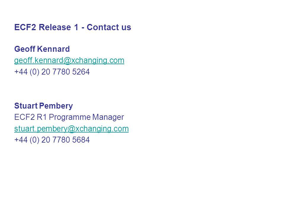 ECF2 Release 1 - Contact us Geoff Kennard geoff.kennard@xchanging.com +44 (0) 20 7780 5264 Stuart Pembery ECF2 R1 Programme Manager stuart.pembery@xchanging.com +44 (0) 20 7780 5684