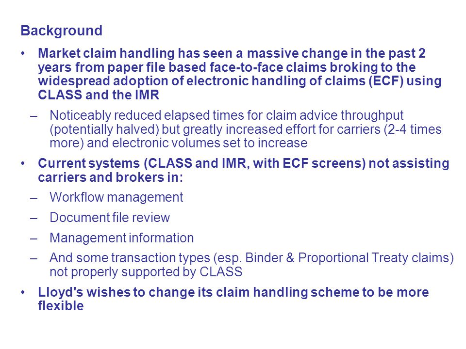 Background Market claim handling has seen a massive change in the past 2 years from paper file based face-to-face claims broking to the widespread adoption of electronic handling of claims (ECF) using CLASS and the IMR –Noticeably reduced elapsed times for claim advice throughput (potentially halved) but greatly increased effort for carriers (2-4 times more) and electronic volumes set to increase Current systems (CLASS and IMR, with ECF screens) not assisting carriers and brokers in: –Workflow management –Document file review –Management information –And some transaction types (esp.