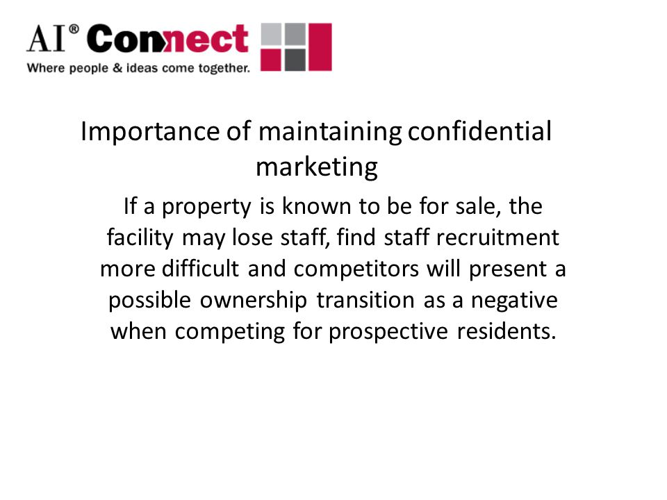 Importance of maintaining confidential marketing If a property is known to be for sale, the facility may lose staff, find staff recruitment more difficult and competitors will present a possible ownership transition as a negative when competing for prospective residents.