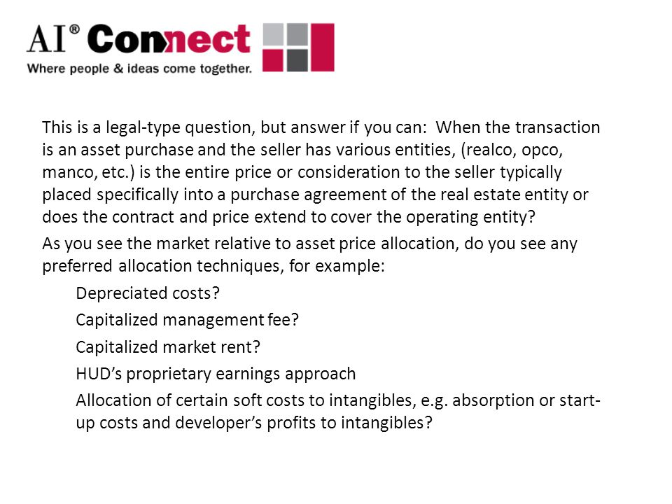 This is a legal-type question, but answer if you can: When the transaction is an asset purchase and the seller has various entities, (realco, opco, manco, etc.) is the entire price or consideration to the seller typically placed specifically into a purchase agreement of the real estate entity or does the contract and price extend to cover the operating entity.