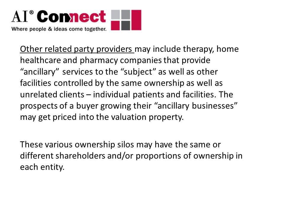 Other related party providers may include therapy, home healthcare and pharmacy companies that provide ancillary services to the subject as well as other facilities controlled by the same ownership as well as unrelated clients – individual patients and facilities.