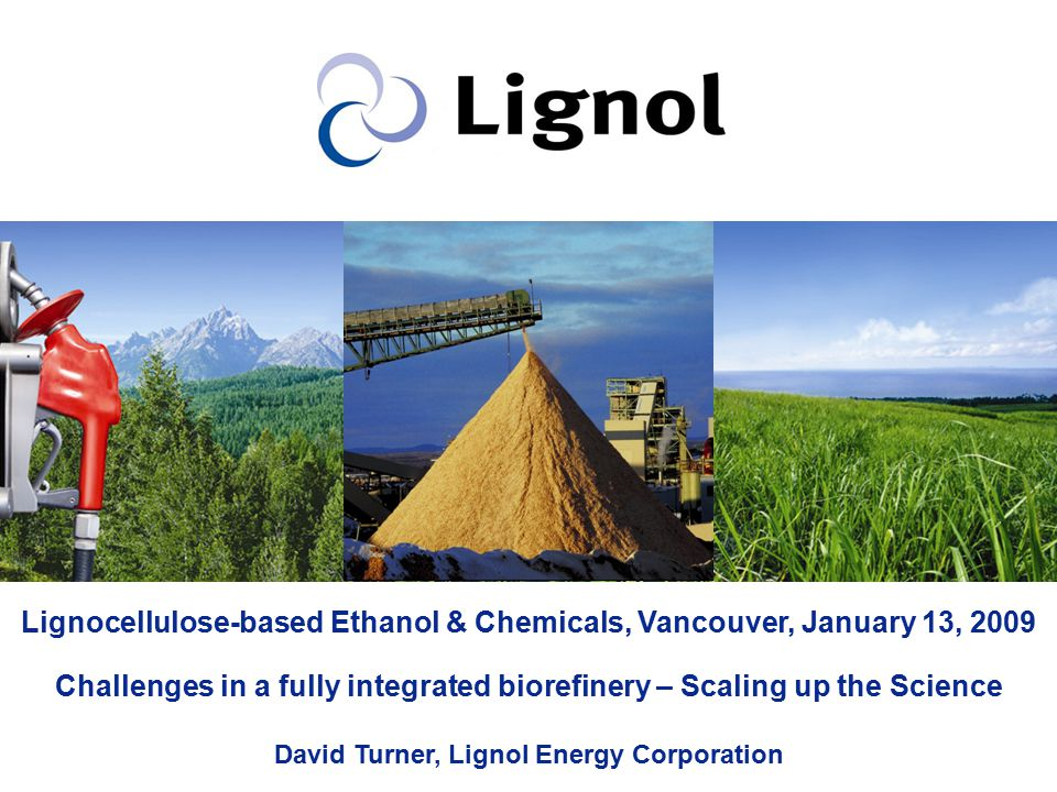 Lignocellulose-based Ethanol & Chemicals, Vancouver, January 13, 2009 Challenges in a fully integrated biorefinery – Scaling up the Science David Turner, Lignol Energy Corporation