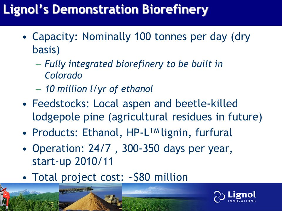 Lignol's Demonstration Biorefinery Capacity: Nominally 100 tonnes per day (dry basis) – Fully integrated biorefinery to be built in Colorado – 10 million l/yr of ethanol Feedstocks: Local aspen and beetle-killed lodgepole pine (agricultural residues in future) Products: Ethanol, HP-L TM lignin, furfural Operation: 24/7, 300-350 days per year, start-up 2010/11 Total project cost: ~$80 million