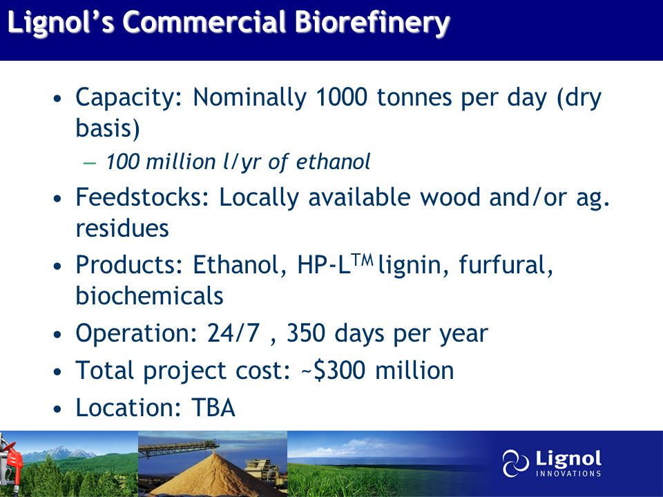 Lignol's Commercial Biorefinery Capacity: Nominally 1000 tonnes per day (dry basis) – 100 million l/yr of ethanol Feedstocks: Locally available wood and/or ag.