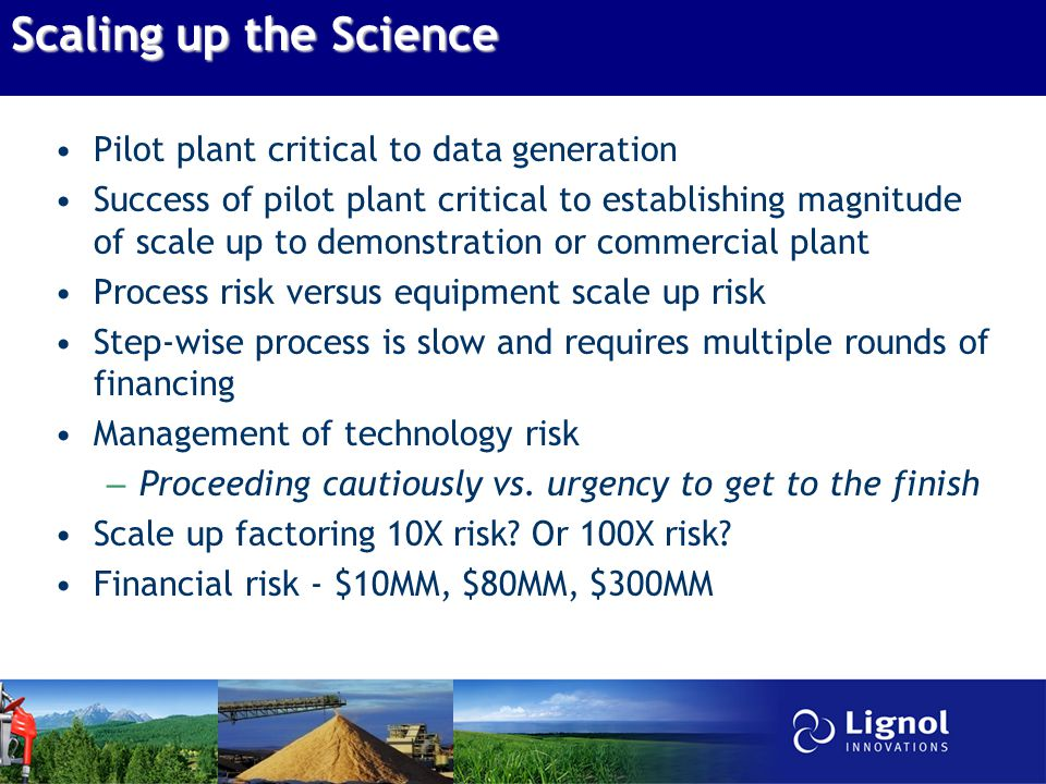 Scaling up the Science Pilot plant critical to data generation Success of pilot plant critical to establishing magnitude of scale up to demonstration or commercial plant Process risk versus equipment scale up risk Step-wise process is slow and requires multiple rounds of financing Management of technology risk – Proceeding cautiously vs.