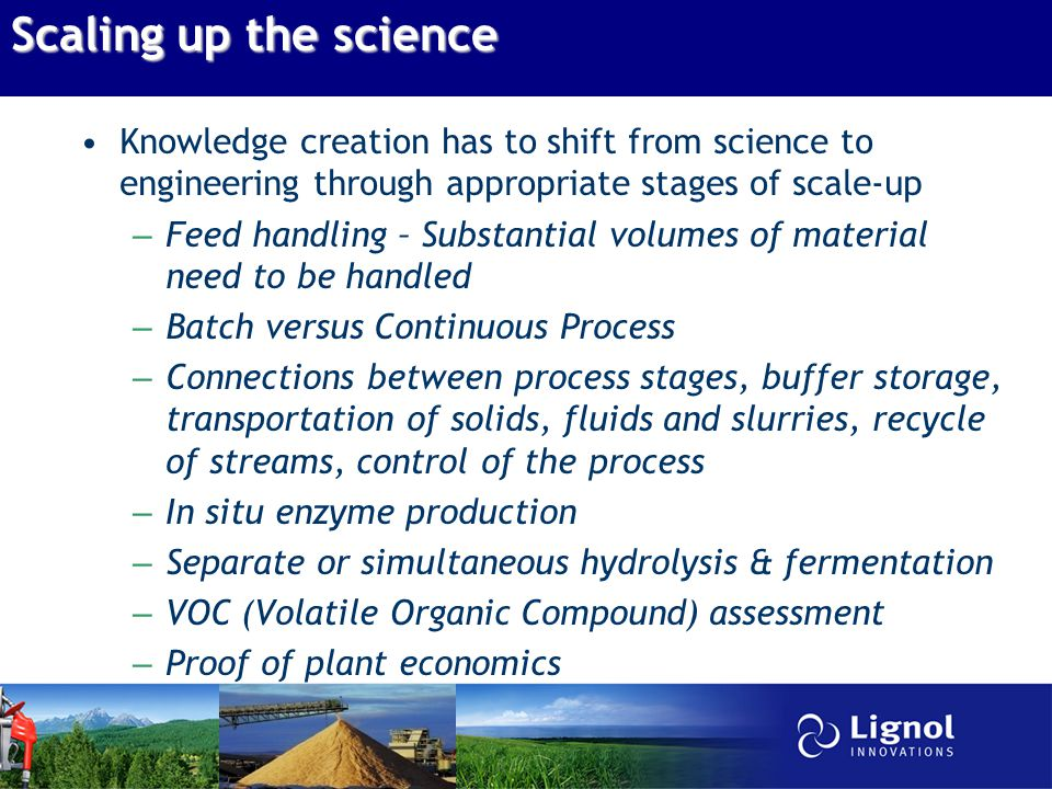 Scaling up the science Knowledge creation has to shift from science to engineering through appropriate stages of scale-up – Feed handling – Substantial volumes of material need to be handled – Batch versus Continuous Process – Connections between process stages, buffer storage, transportation of solids, fluids and slurries, recycle of streams, control of the process – In situ enzyme production – Separate or simultaneous hydrolysis & fermentation – VOC (Volatile Organic Compound) assessment – Proof of plant economics