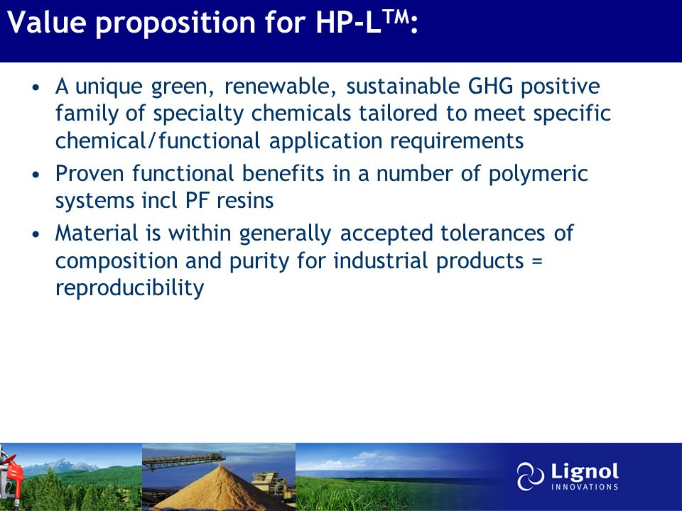 Value proposition for HP-L TM : A unique green, renewable, sustainable GHG positive family of specialty chemicals tailored to meet specific chemical/functional application requirements Proven functional benefits in a number of polymeric systems incl PF resins Material is within generally accepted tolerances of composition and purity for industrial products = reproducibility