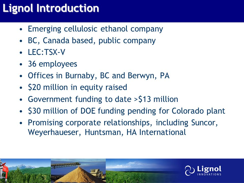 Lignol Introduction Emerging cellulosic ethanol company BC, Canada based, public company LEC:TSX-V 36 employees Offices in Burnaby, BC and Berwyn, PA $20 million in equity raised Government funding to date >$13 million $30 million of DOE funding pending for Colorado plant Promising corporate relationships, including Suncor, Weyerhaueser, Huntsman, HA International