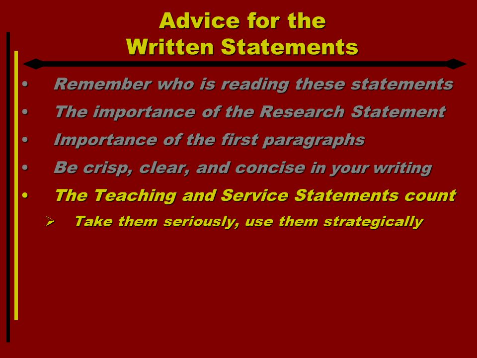Advice for the Written Statements Remember who is reading these statementsRemember who is reading these statements The importance of the Research StatementThe importance of the Research Statement Importance of the first paragraphsImportance of the first paragraphs Be crisp, clear, and concise in your writingBe crisp, clear, and concise in your writing The Teaching and Service Statements countThe Teaching and Service Statements count  Take them seriously, use them strategically