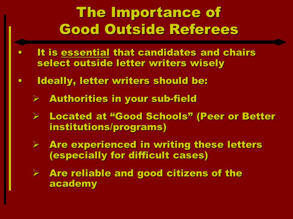 The Importance of Good Outside Referees It is essential that candidates and chairs select outside letter writers wiselyIt is essential that candidates and chairs select outside letter writers wisely Ideally, letter writers should be:Ideally, letter writers should be:  Authorities in your sub-field  Located at Good Schools (Peer or Better institutions/programs)  Are experienced in writing these letters (especially for difficult cases)  Are reliable and good citizens of the academy